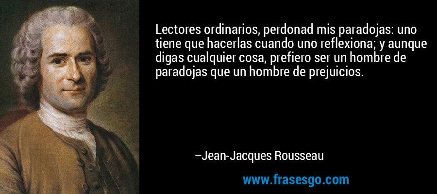 Lectores ordinarios, perdonad mis paradojas: uno tiene que hacerlas cuando uno reflexiona; y aunque digas cualquier cosa, prefiero ser un hombre de paradojas que un hombre de prejuicios. – Jean-Jacques Rousseau