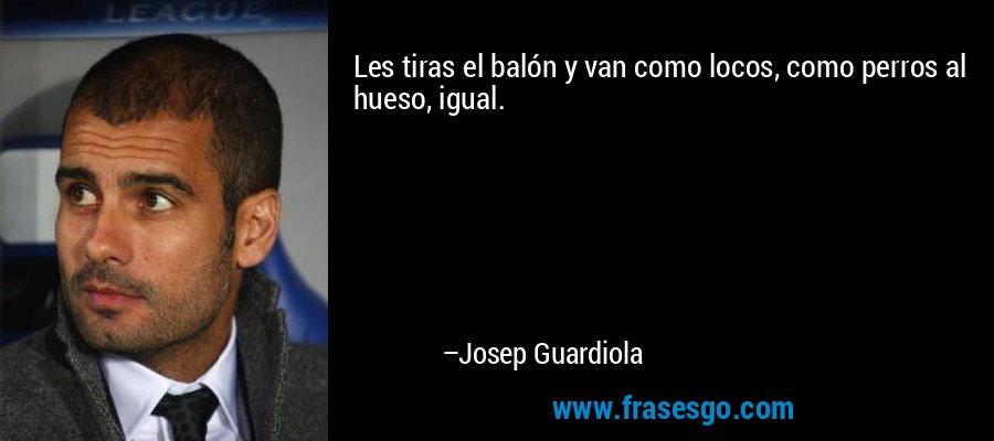 Les tiras el balón y van como locos, como perros al hueso, igual. – Josep Guardiola
