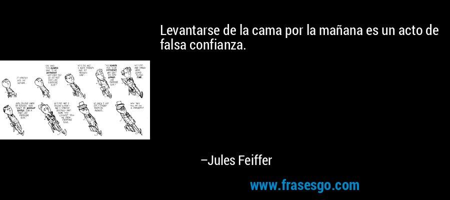 Levantarse de la cama por la mañana es un acto de falsa confianza. – Jules Feiffer