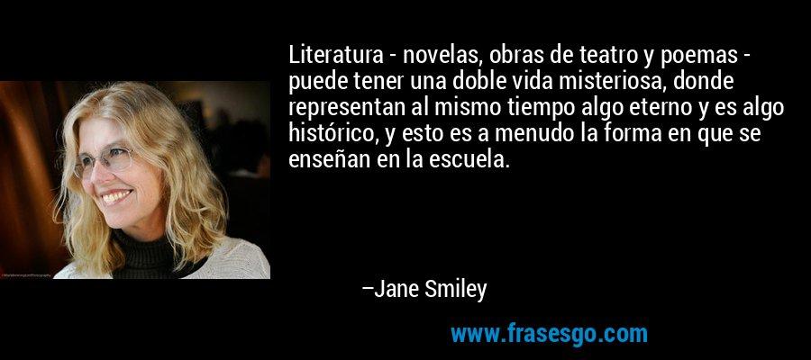 Literatura - novelas, obras de teatro y poemas - puede tener una doble vida misteriosa, donde representan al mismo tiempo algo eterno y es algo histórico, y esto es a menudo la forma en que se enseñan en la escuela. – Jane Smiley