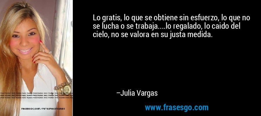 Lo gratis, lo que se obtiene sin esfuerzo, lo que no se lucha o se trabaja....lo regalado, lo caido del cielo, no se valora en su justa medida. – Julia Vargas