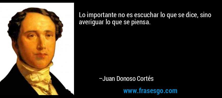 Lo importante no es escuchar lo que se dice, sino averiguar lo que se piensa. – Juan Donoso Cortés