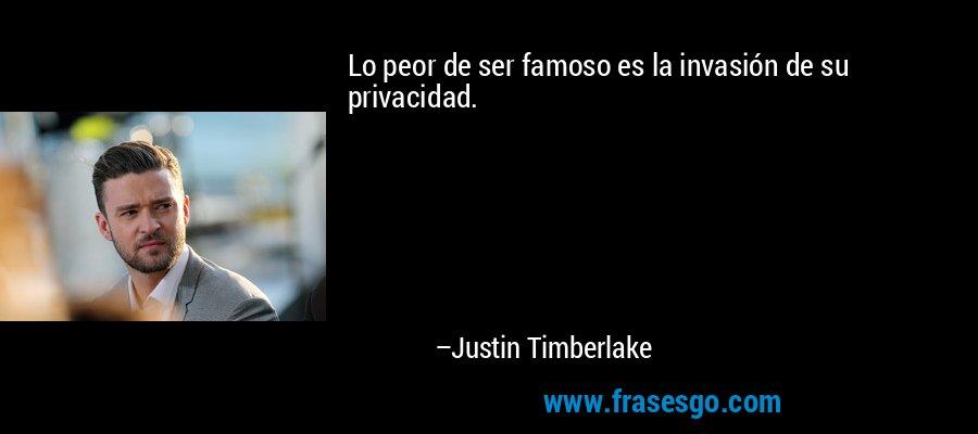 Lo peor de ser famoso es la invasión de su privacidad. – Justin Timberlake