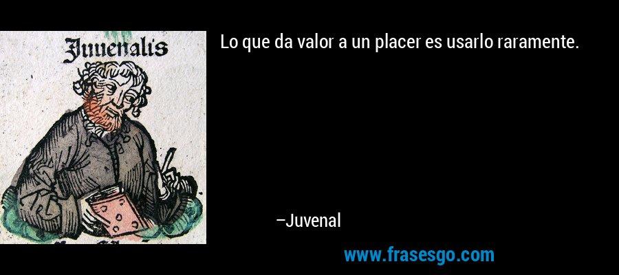 Lo que da valor a un placer es usarlo raramente. – Juvenal
