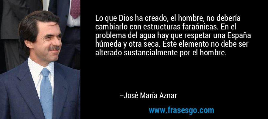 Lo que Dios ha creado, el hombre, no debería cambiarlo con estructuras faraónicas. En el problema del agua hay que respetar una España húmeda y otra seca. Este elemento no debe ser alterado sustancialmente por el hombre. – José María Aznar