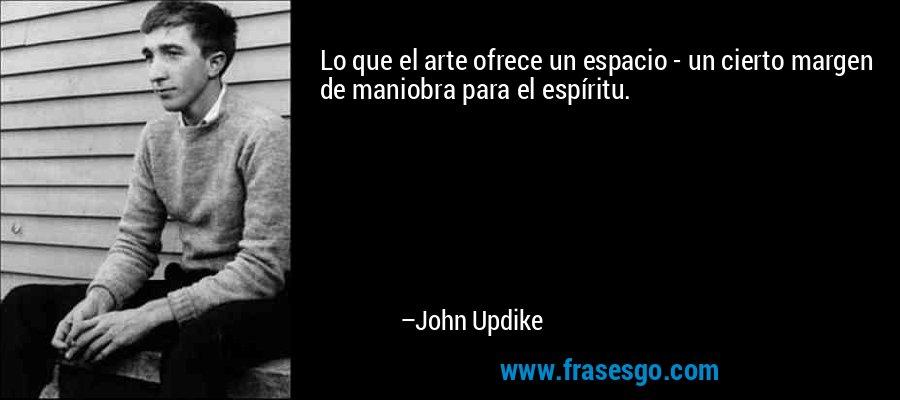 Lo que el arte ofrece un espacio - un cierto margen de maniobra para el espíritu. – John Updike