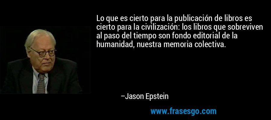 Lo que es cierto para la publicación de libros es cierto para la civilización: los libros que sobreviven al paso del tiempo son fondo editorial de la humanidad, nuestra memoria colectiva. – Jason Epstein