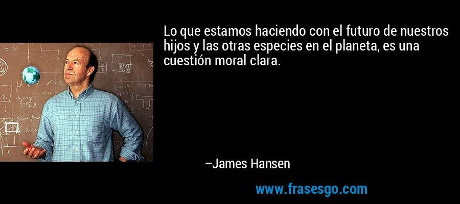 Lo que estamos haciendo con el futuro de nuestros hijos y las otras especies en el planeta, es una cuestión moral clara. – James Hansen