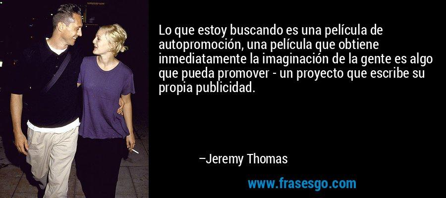 Lo que estoy buscando es una película de autopromoción, una película que obtiene inmediatamente la imaginación de la gente es algo que pueda promover - un proyecto que escribe su propia publicidad. – Jeremy Thomas
