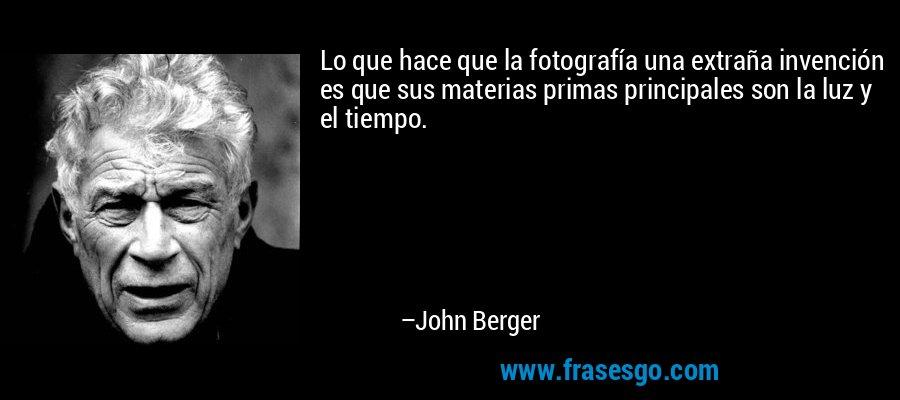 Lo que hace que la fotografía una extraña invención es que sus materias primas principales son la luz y el tiempo. – John Berger