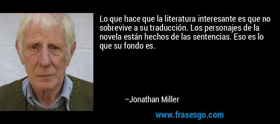 Lo que hace que la literatura interesante es que no sobrevive a su traducción. Los personajes de la novela están hechos de las sentencias. Eso es lo que su fondo es. – Jonathan Miller