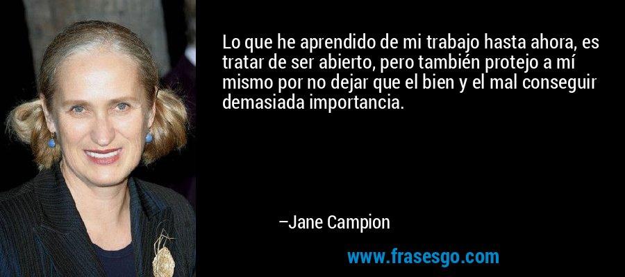 Lo que he aprendido de mi trabajo hasta ahora, es tratar de ser abierto, pero también protejo a mí mismo por no dejar que el bien y el mal conseguir demasiada importancia. – Jane Campion