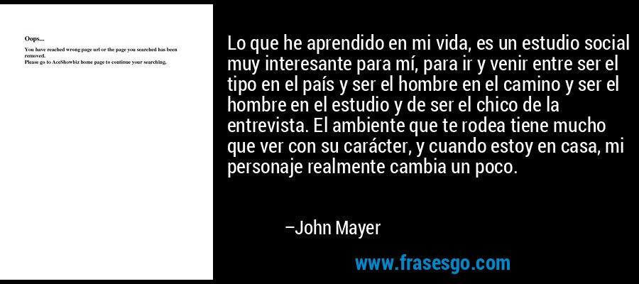 Lo que he aprendido en mi vida, es un estudio social muy interesante para mí, para ir y venir entre ser el tipo en el país y ser el hombre en el camino y ser el hombre en el estudio y de ser el chico de la entrevista. El ambiente que te rodea tiene mucho que ver con su carácter, y cuando estoy en casa, mi personaje realmente cambia un poco. – John Mayer