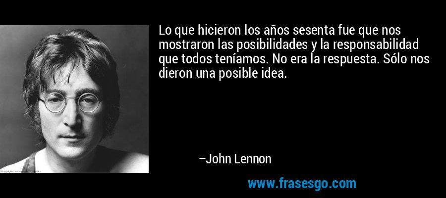 Lo que hicieron los años sesenta fue que nos mostraron las posibilidades y la responsabilidad que todos teníamos. No era la respuesta. Sólo nos dieron una posible idea. – John Lennon