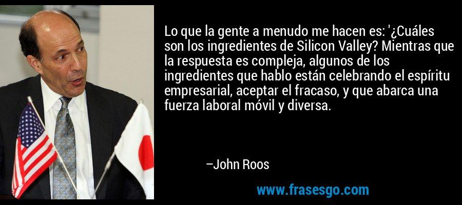 Lo que la gente a menudo me hacen es: '¿Cuáles son los ingredientes de Silicon Valley? Mientras que la respuesta es compleja, algunos de los ingredientes que hablo están celebrando el espíritu empresarial, aceptar el fracaso, y que abarca una fuerza laboral móvil y diversa. – John Roos