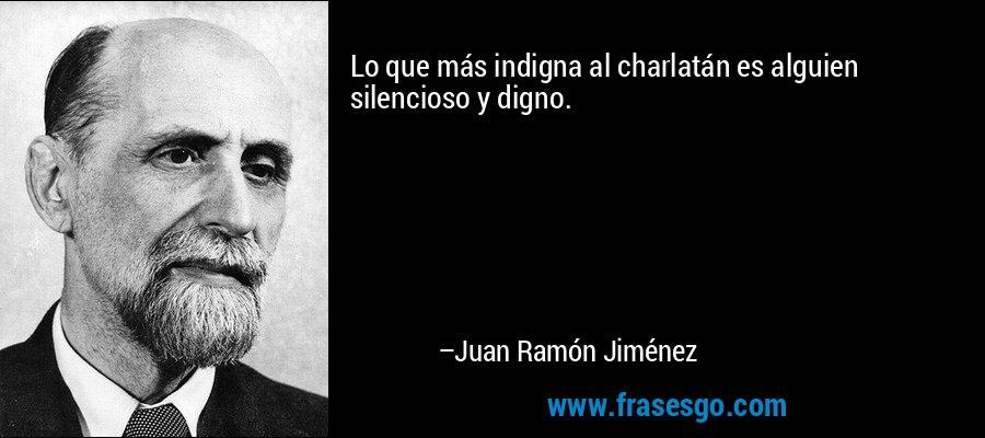 Lo que más indigna al charlatán es alguien silencioso y digno. – Juan Ramón Jiménez