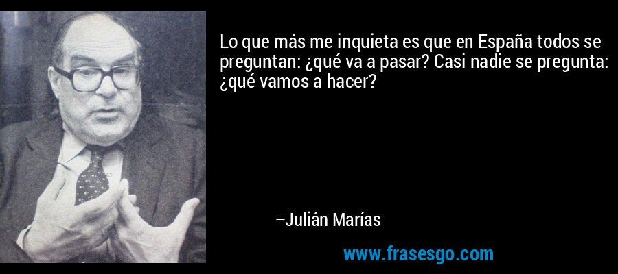 Lo que más me inquieta es que en España todos se preguntan: ¿qué va a pasar? Casi nadie se pregunta: ¿qué vamos a hacer? – Julián Marías