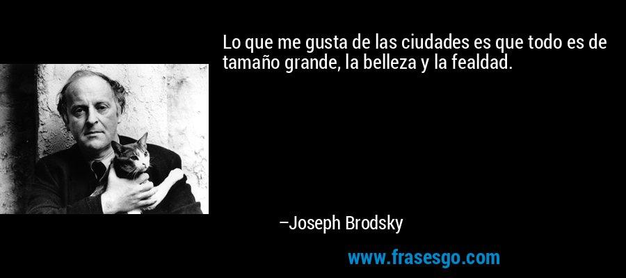 Lo que me gusta de las ciudades es que todo es de tamaño grande, la belleza y la fealdad. – Joseph Brodsky