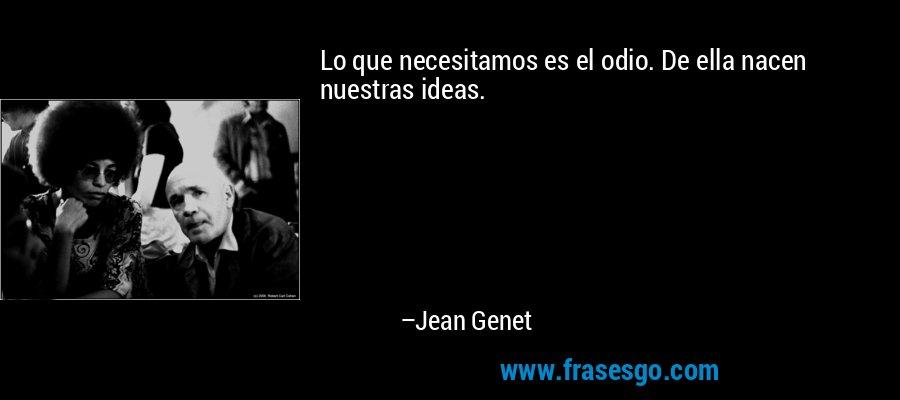 Lo que necesitamos es el odio. De ella nacen nuestras ideas. – Jean Genet