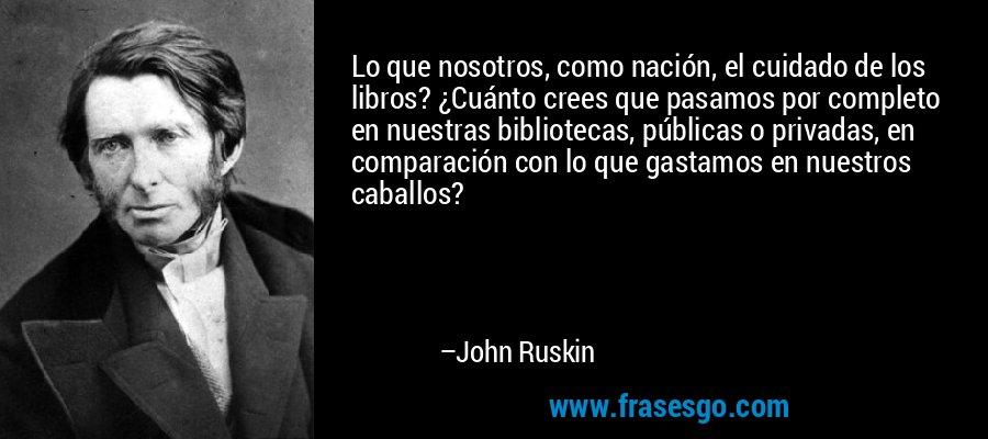 Lo que nosotros, como nación, el cuidado de los libros? ¿Cuánto crees que pasamos por completo en nuestras bibliotecas, públicas o privadas, en comparación con lo que gastamos en nuestros caballos? – John Ruskin