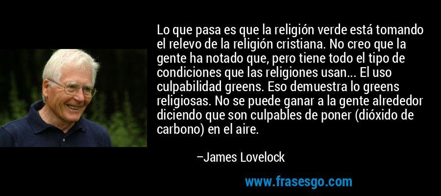 Lo que pasa es que la religión verde está tomando el relevo de la religión cristiana. No creo que la gente ha notado que, pero tiene todo el tipo de condiciones que las religiones usan... El uso culpabilidad greens. Eso demuestra lo greens religiosas. No se puede ganar a la gente alrededor diciendo que son culpables de poner (dióxido de carbono) en el aire. – James Lovelock