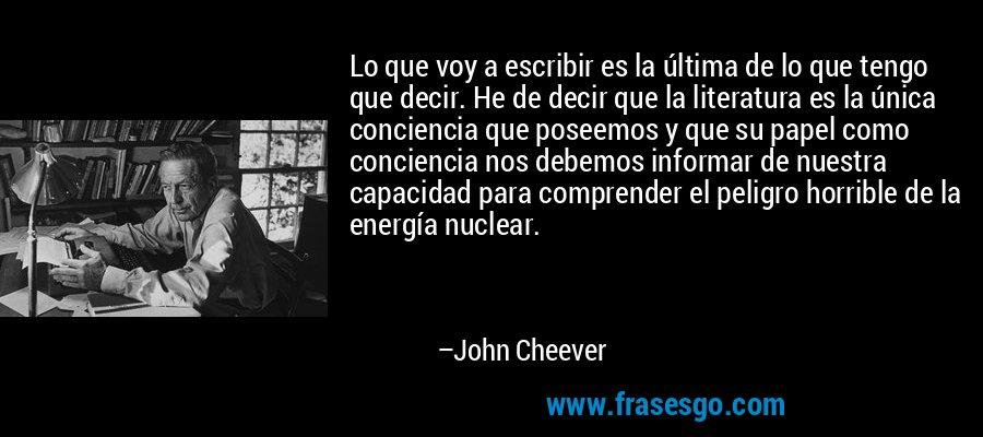 Lo que voy a escribir es la última de lo que tengo que decir. He de decir que la literatura es la única conciencia que poseemos y que su papel como conciencia nos debemos informar de nuestra capacidad para comprender el peligro horrible de la energía nuclear. – John Cheever