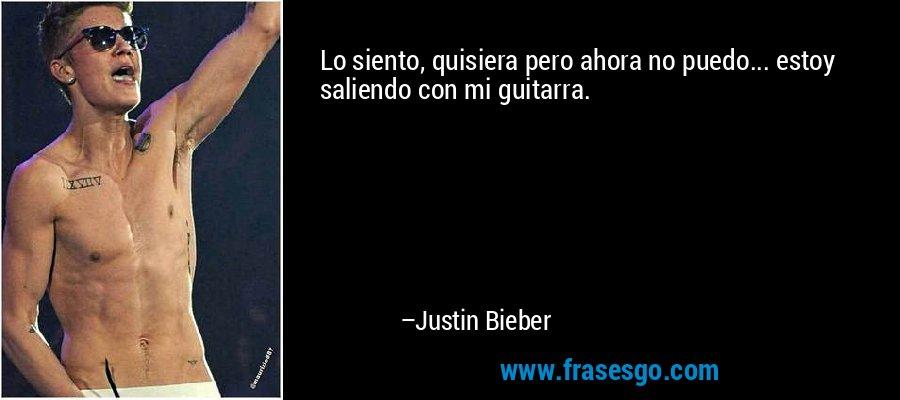 Lo siento, quisiera pero ahora no puedo... estoy saliendo con mi guitarra. – Justin Bieber