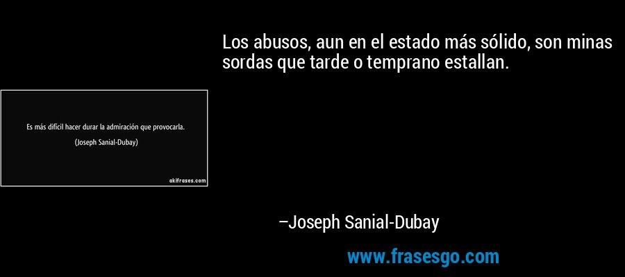 Los abusos, aun en el estado más sólido, son minas sordas que tarde o temprano estallan. – Joseph Sanial-Dubay