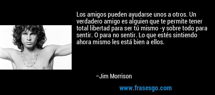 Los amigos pueden ayudarse unos a otros. Un verdadero amigo es alguien que te permite tener total libertad para ser tú mismo -y sobre todo para sentir. O para no sentir. Lo que estés sintiendo ahora mismo les está bien a ellos. – Jim Morrison