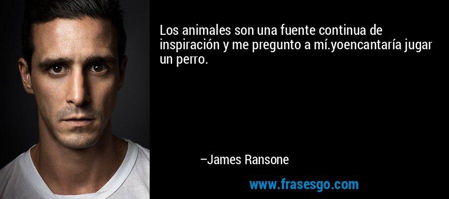 Los animales son una fuente continua de inspiración y me pregunto a mí.yoencantaría jugar un perro. – James Ransone