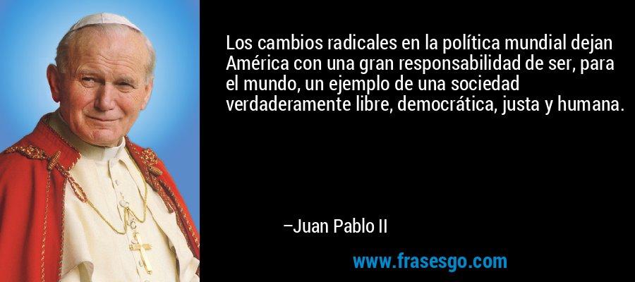 Los cambios radicales en la política mundial dejan América con una gran responsabilidad de ser, para el mundo, un ejemplo de una sociedad verdaderamente libre, democrática, justa y humana. – Juan Pablo II