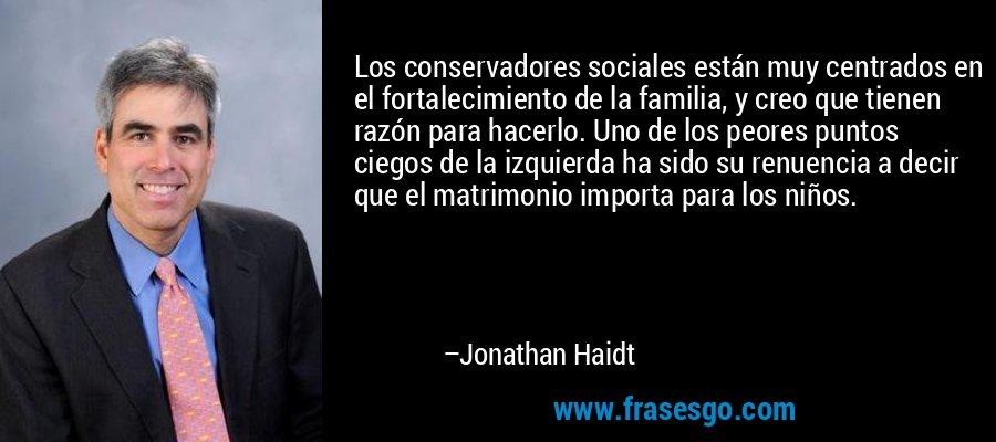 Los conservadores sociales están muy centrados en el fortalecimiento de la familia, y creo que tienen razón para hacerlo. Uno de los peores puntos ciegos de la izquierda ha sido su renuencia a decir que el matrimonio importa para los niños. – Jonathan Haidt
