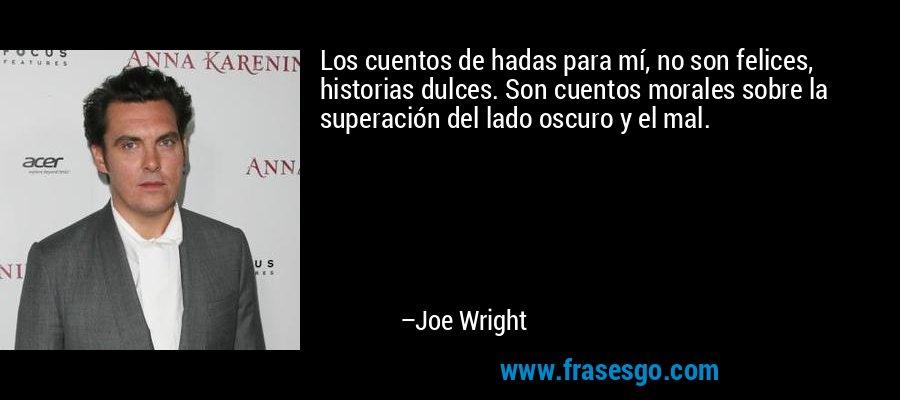Los cuentos de hadas para mí, no son felices, historias dulces. Son cuentos morales sobre la superación del lado oscuro y el mal. – Joe Wright