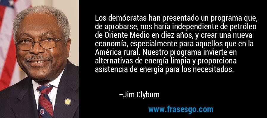 Los demócratas han presentado un programa que, de aprobarse, nos haría independiente de petróleo de Oriente Medio en diez años, y crear una nueva economía, especialmente para aquellos que en la América rural. Nuestro programa invierte en alternativas de energía limpia y proporciona asistencia de energía para los necesitados. – Jim Clyburn