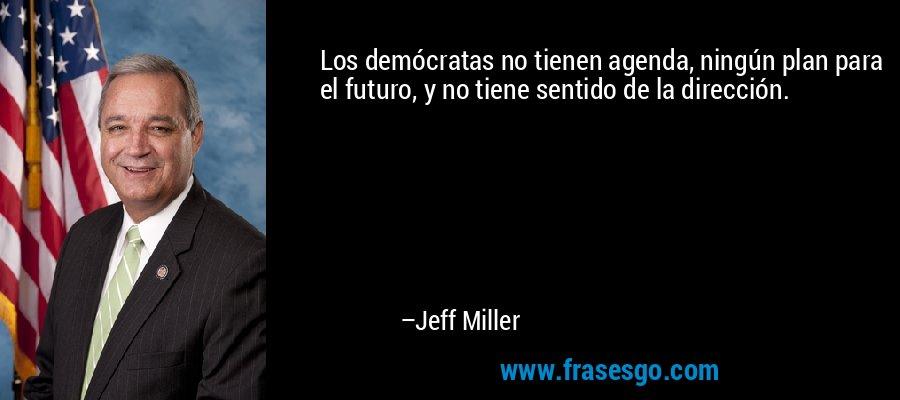 Los demócratas no tienen agenda, ningún plan para el futuro, y no tiene sentido de la dirección. – Jeff Miller