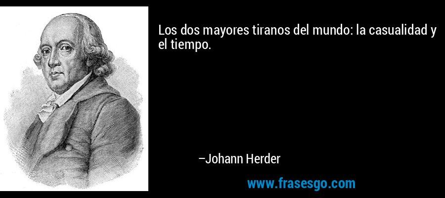 Los dos mayores tiranos del mundo: la casualidad y el tiempo. – Johann Herder