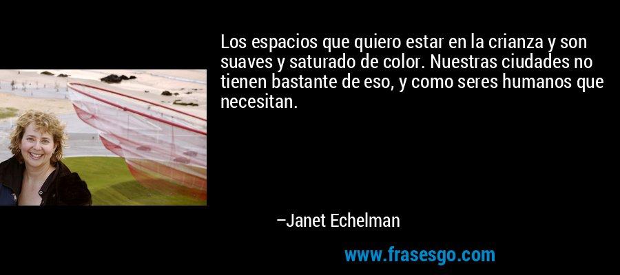 Los espacios que quiero estar en la crianza y son suaves y saturado de color. Nuestras ciudades no tienen bastante de eso, y como seres humanos que necesitan. – Janet Echelman