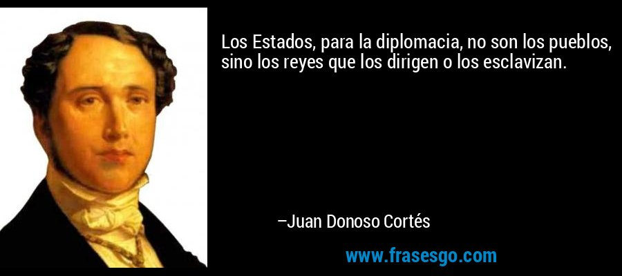 Los Estados, para la diplomacia, no son los pueblos, sino los reyes que los dirigen o los esclavizan. – Juan Donoso Cortés