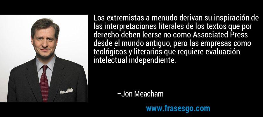 Los extremistas a menudo derivan su inspiración de las interpretaciones literales de los textos que por derecho deben leerse no como Associated Press desde el mundo antiguo, pero las empresas como teológicos y literarios que requiere evaluación intelectual independiente. – Jon Meacham