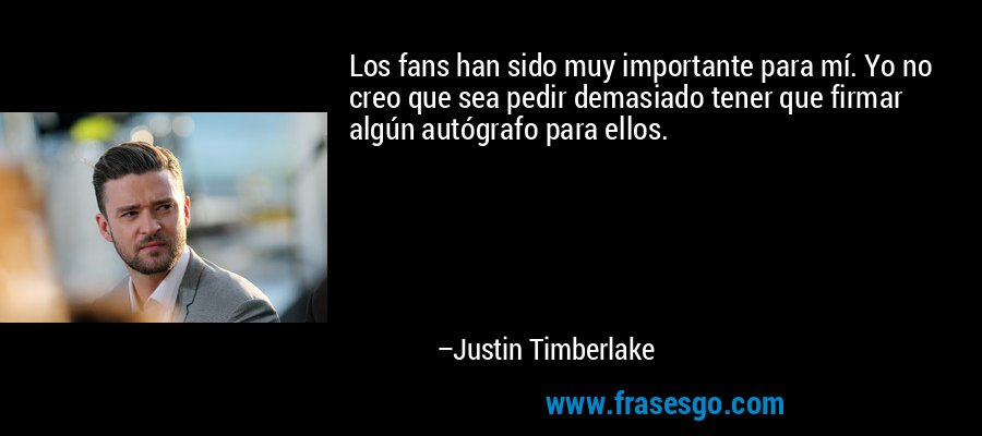 Los fans han sido muy importante para mí. Yo no creo que sea pedir demasiado tener que firmar algún autógrafo para ellos. – Justin Timberlake