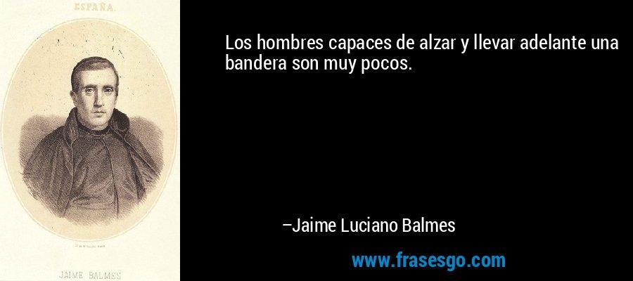 Los hombres capaces de alzar y llevar adelante una bandera son muy pocos. – Jaime Luciano Balmes
