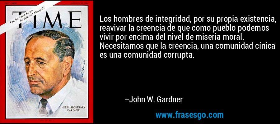 Los hombres de integridad, por su propia existencia, reavivar la creencia de que como pueblo podemos vivir por encima del nivel de miseria moral. Necesitamos que la creencia, una comunidad cínica es una comunidad corrupta. – John W. Gardner