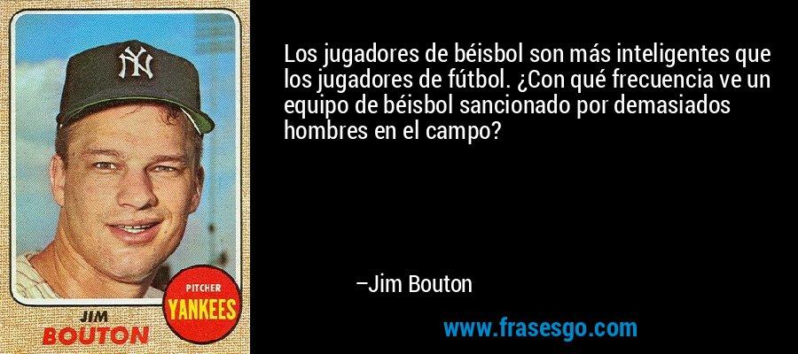 Los jugadores de béisbol son más inteligentes que los jugadores de fútbol. ¿Con qué frecuencia ve un equipo de béisbol sancionado por demasiados hombres en el campo? – Jim Bouton