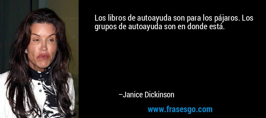 Los libros de autoayuda son para los pájaros. Los grupos de autoayuda son en donde está. – Janice Dickinson