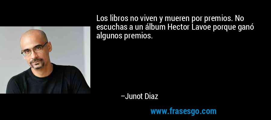 Los libros no viven y mueren por premios. No escuchas a un álbum Hector Lavoe porque ganó algunos premios. – Junot Diaz