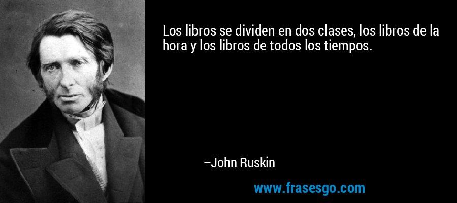 Los libros se dividen en dos clases, los libros de la hora y los libros de todos los tiempos. – John Ruskin