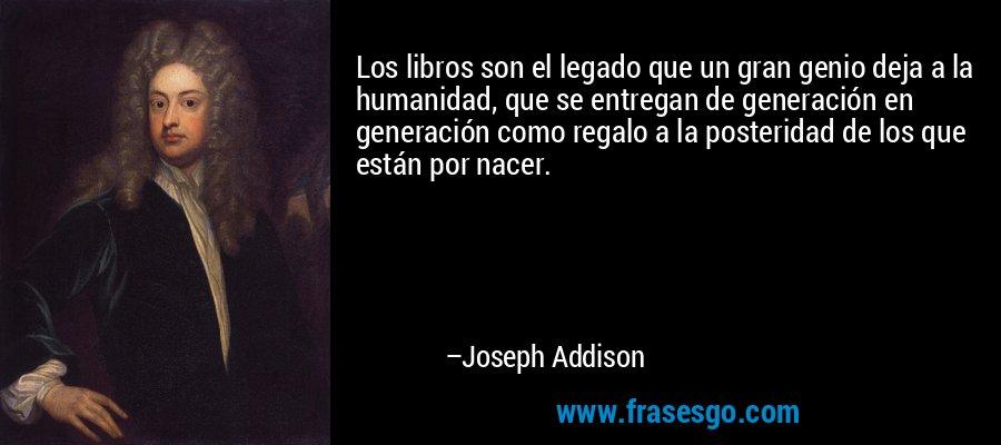 Los libros son el legado que un gran genio deja a la humanidad, que se entregan de generación en generación como regalo a la posteridad de los que están por nacer. – Joseph Addison