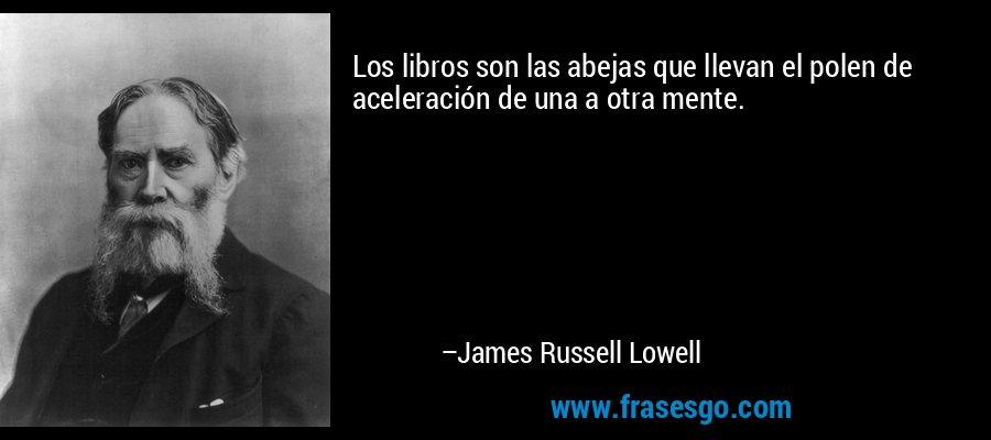 Los libros son las abejas que llevan el polen de aceleración de una a otra mente. – James Russell Lowell