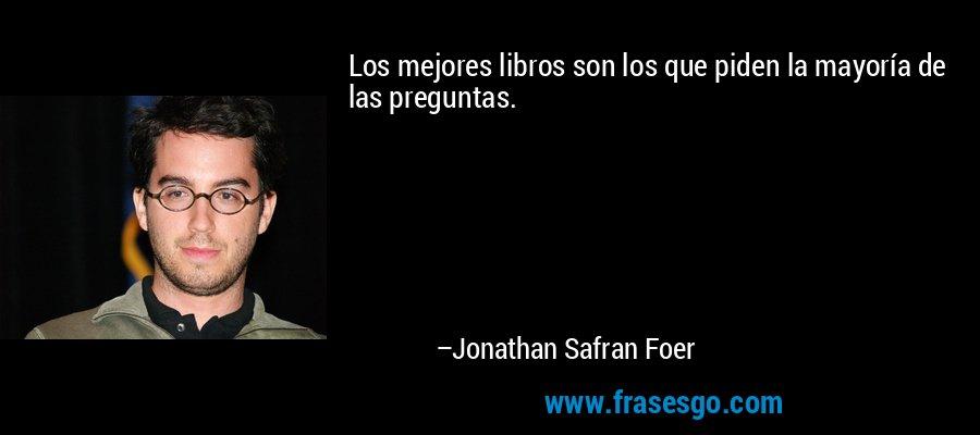 Los mejores libros son los que piden la mayoría de las preguntas. – Jonathan Safran Foer