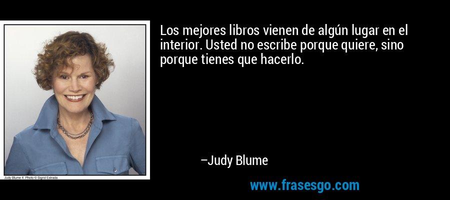 Los mejores libros vienen de algún lugar en el interior. Usted no escribe porque quiere, sino porque tienes que hacerlo. – Judy Blume